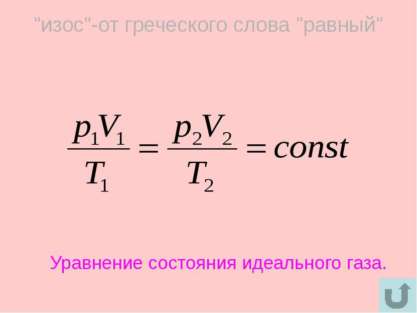 """""""изос""""-от греческого слова """"равный"""" Уравнение состояния идеального газа."""