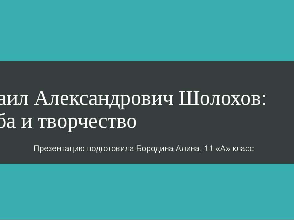 Михаил Александрович Шолохов: судьба и творчество Презентацию подготовила Бор...