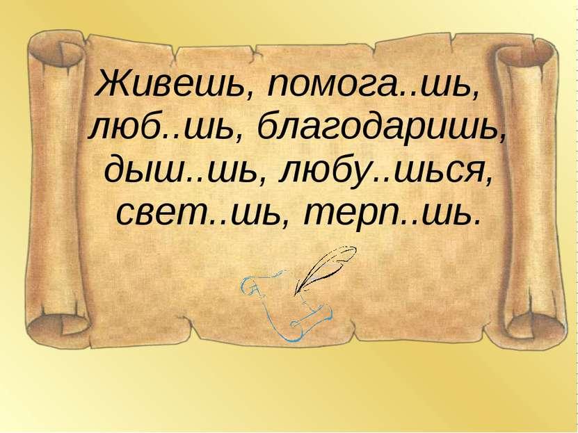 Живешь, помога..шь, люб..шь, благодаришь, дыш..шь, любу..шься, свет..шь, терп...
