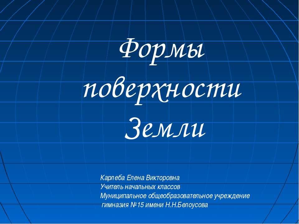 Формы поверхности Земли Карлеба Елена Викторовна Учитель начальных классов Му...