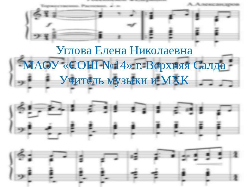 Углова Елена Николаевна МАОУ «СОШ №14» г. Верхняя Салда Учитель музыки и МХК