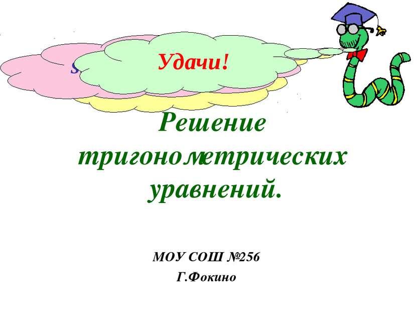 Решение тригонометрических уравнений. МОУ СОШ №256 Г.Фокино sin x = 1 cos x =...