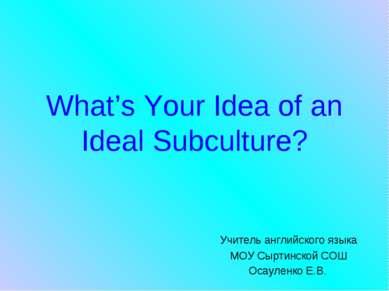 What's Your Idea of an Ideal Subculture? Учитель английского языка МОУ Сыртин...