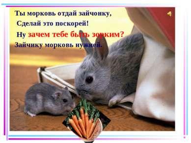 Ты морковь отдай зайчонку, Сделай это поскорей! Ну зачем тебе быть зорким? За...