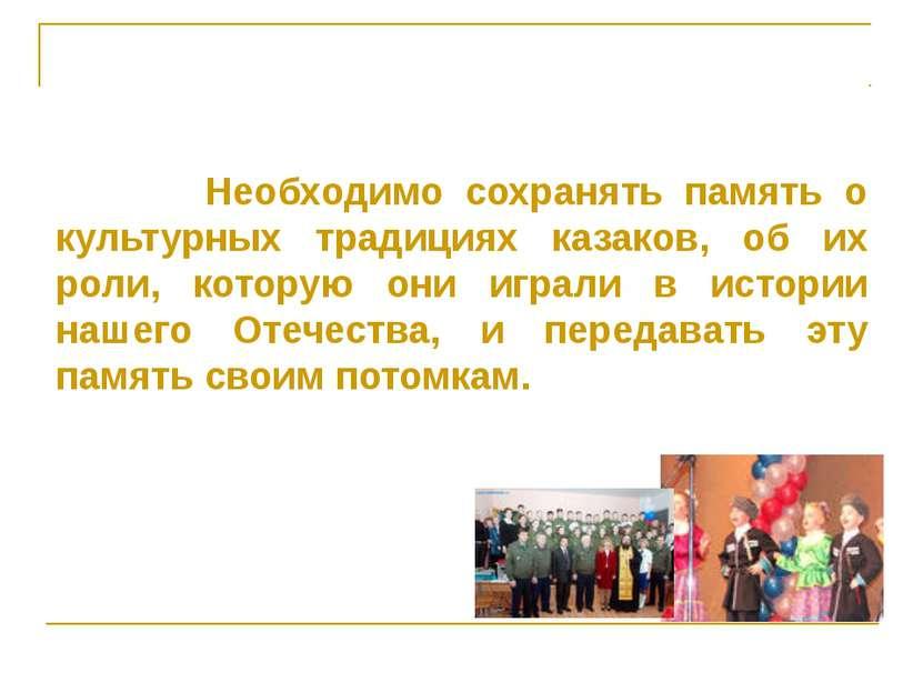 Необходимо сохранять память о культурных традициях казаков, об их роли, котор...