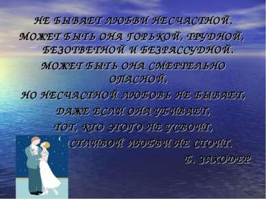 НЕ БЫВАЕТ ЛЮБВИ НЕСЧАСТНОЙ. МОЖЕТ БЫТЬ ОНА ГОРЬКОЙ, ТРУДНОЙ, БЕЗОТВЕТНОЙ И БЕ...