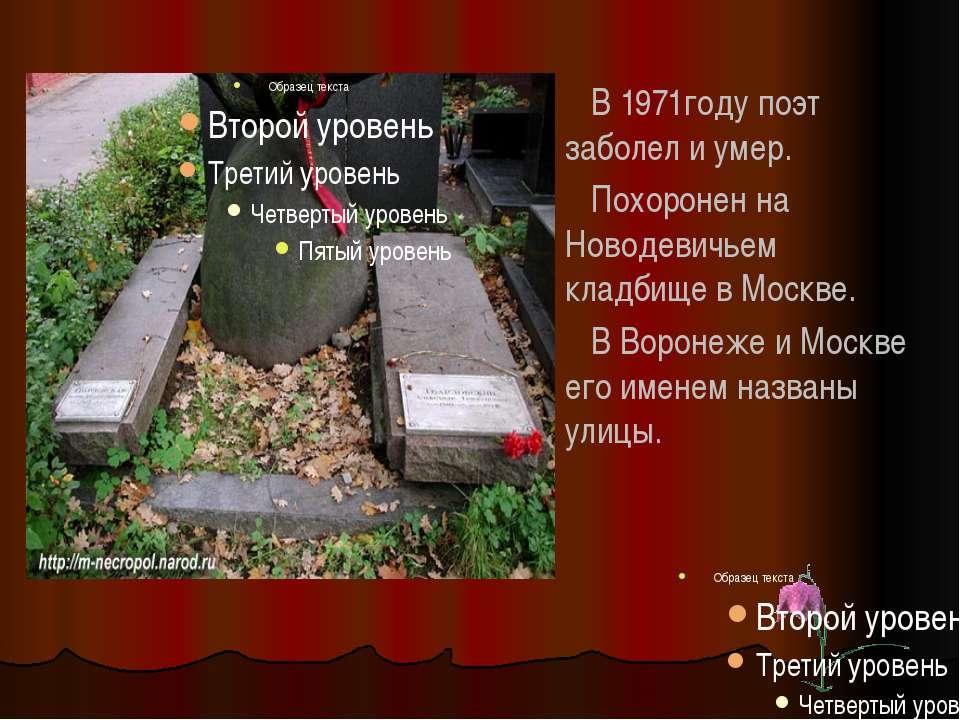 В 1971году поэт заболел и умер. Похоронен на Новодевичьем кладбище в Москве. ...