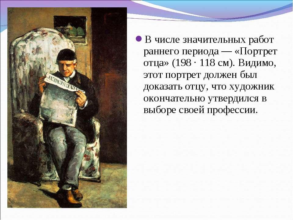 В числе значительных работ раннего периода — «Портрет отца» (198 · 118 см). В...