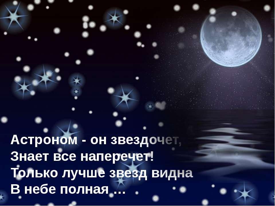 Астроном - он звездочет, Знает все наперечет! Только лучше звезд видна В небе...
