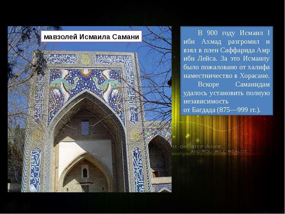 В 900 году Исмаил I ибн Ахмад разгромил и взял в плен СаффаридаАмр ибн Лейса...