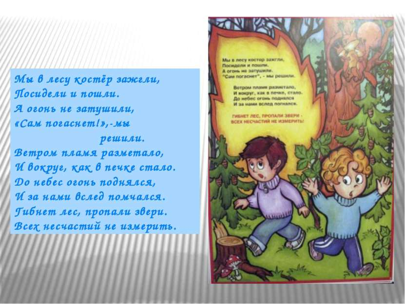 Мы в лесу костёр зажгли, Посидели и пошли. А огонь не затушили, «Сам погаснет...