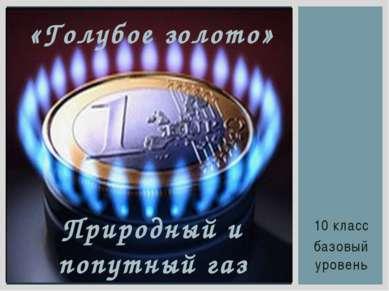 10 класс базовый уровень «Голубое золото» Природный и попутный газ
