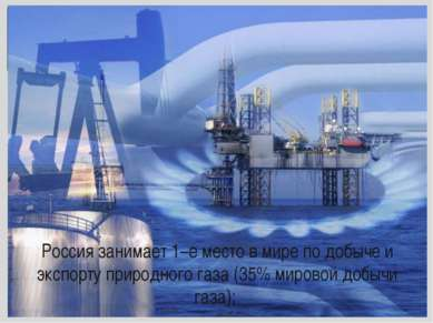 Россия занимает 1–е место в мире по добыче и экспорту природного газа (35% ми...