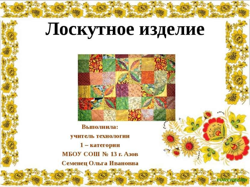 Выполнила: учитель технологии 1 – категории МБОУ СОШ № 13 г. Азов Семенец Оль...