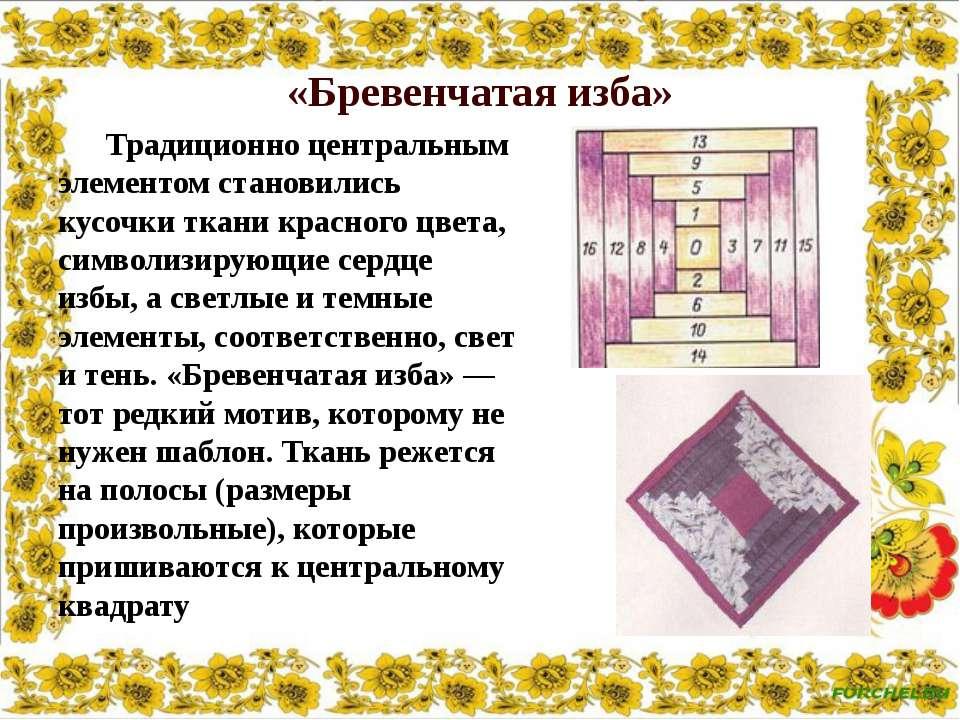 «Бревенчатая изба» Традиционно центральным элементом становились кусочки ткан...