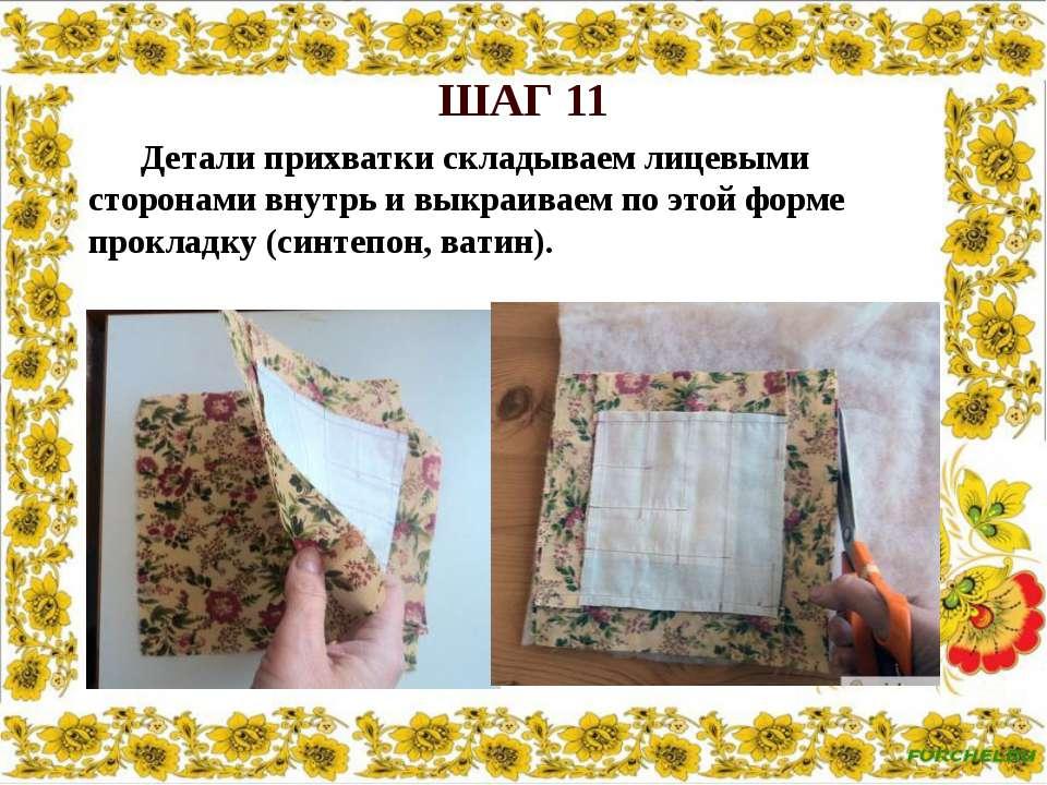 ШАГ 11 Детали прихватки складываем лицевыми сторонами внутрь и выкраиваем по ...