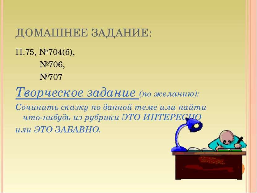 ДОМАШНЕЕ ЗАДАНИЕ: П.75, №704(б), №706, №707 Творческое задание (по желанию): ...