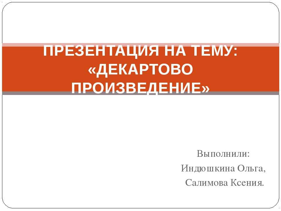 Выполнили: Индюшкина Ольга, Салимова Ксения. ПРЕЗЕНТАЦИЯ НА ТЕМУ: «ДЕКАРТОВО ...