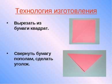 Технология изготовления Вырезать из бумаги квадрат. Свернуть бумагу пополам, ...