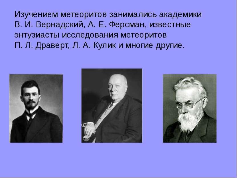 Изучением метеоритов занимались академики В.И.Вернадский, А.Е.Ферсман, из...