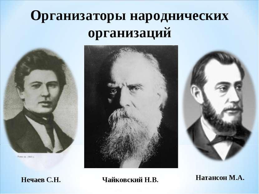 Организаторы народнических организаций Нечаев С.Н. Натансон М.А. Чайковский Н.В.