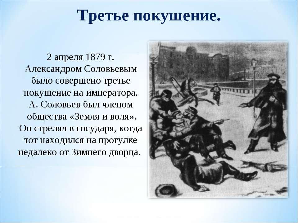 Третье покушение. 2 апреля 1879 г. Александром Соловьевым было совершено трет...