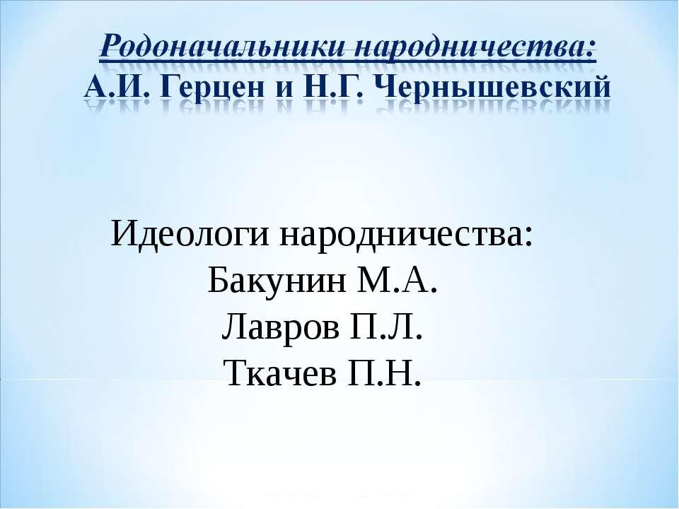 Идеологи народничества: Бакунин М.А. Лавров П.Л. Ткачев П.Н.