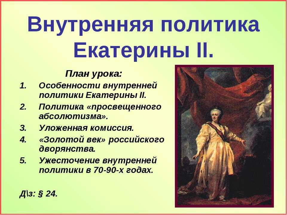 Внутренняя политика Екатерины II. План урока: Особенности внутренней политики...