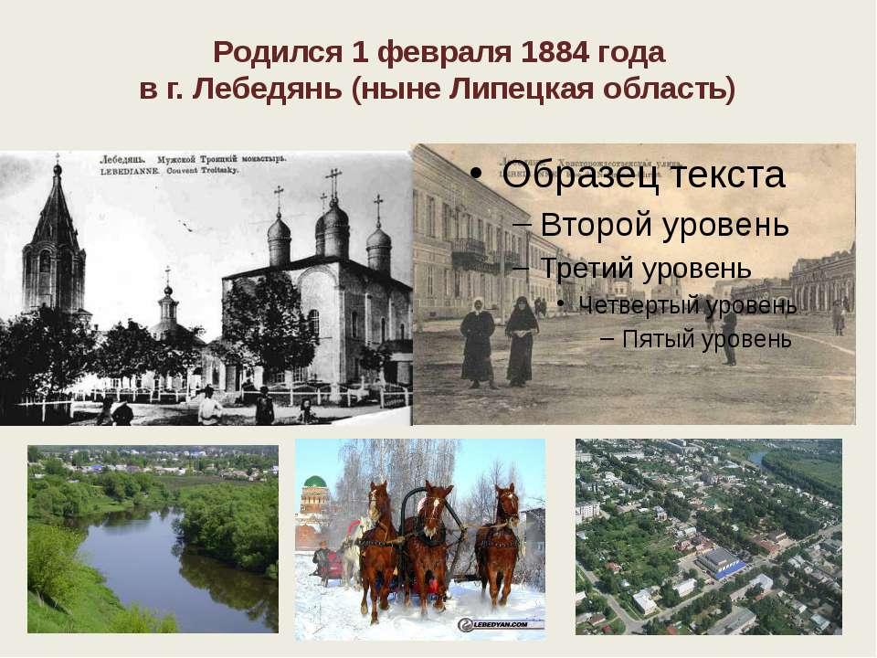 Родился 1 февраля 1884 года в г. Лебедянь (ныне Липецкая область)