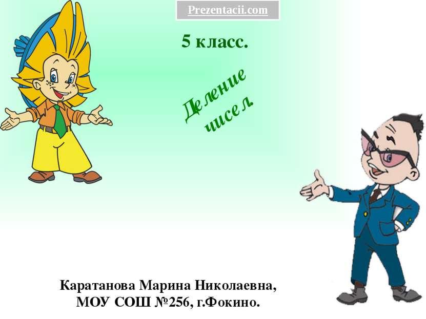 5 класс. Каратанова Марина Николаевна, МОУ СОШ №256, г.Фокино. Деление чисел....