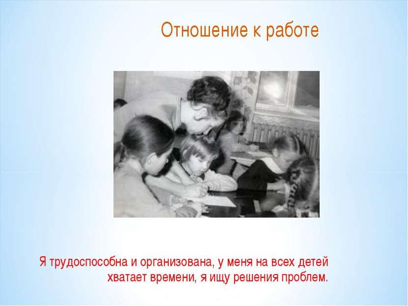 Отношение к работе Я трудоспособна и организована, у меня на всех детей хвата...