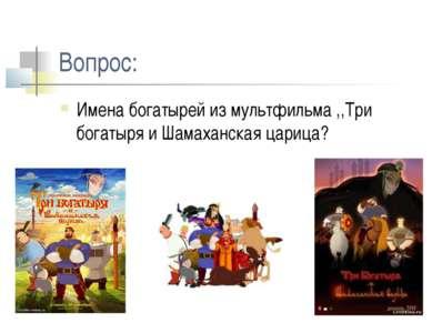 Вопрос: Имена богатырей из мультфильма ,,Три богатыря и Шамаханская царица?