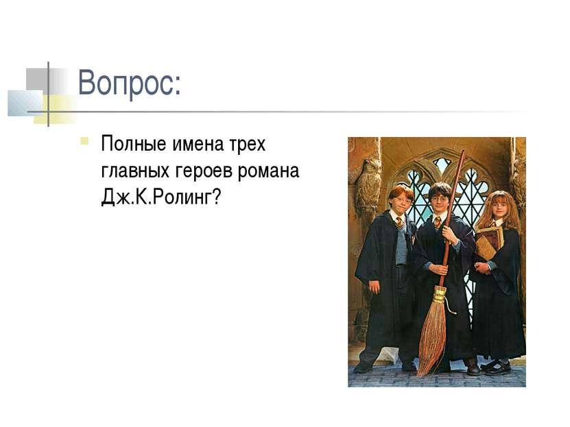 Вопрос: Полные имена трех главных героев романа Дж.К.Ролинг?