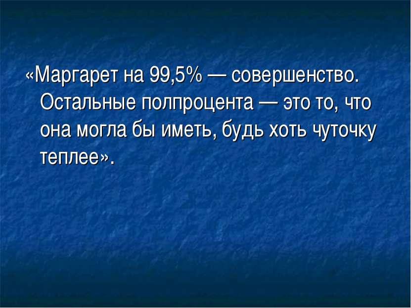 «Маргарет на 99,5% — совершенство. Остальные полпроцента — это то, что она мо...