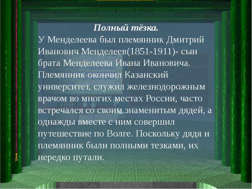 Полный тёзка. У Менделеева был племянник Дмитрий Иванович Менделеев(1851-1911...