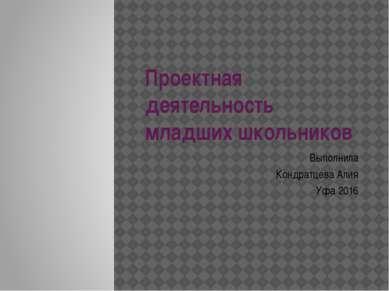 Проектная деятельность младших школьников Выполнила Кондратцева Алия Уфа 2016