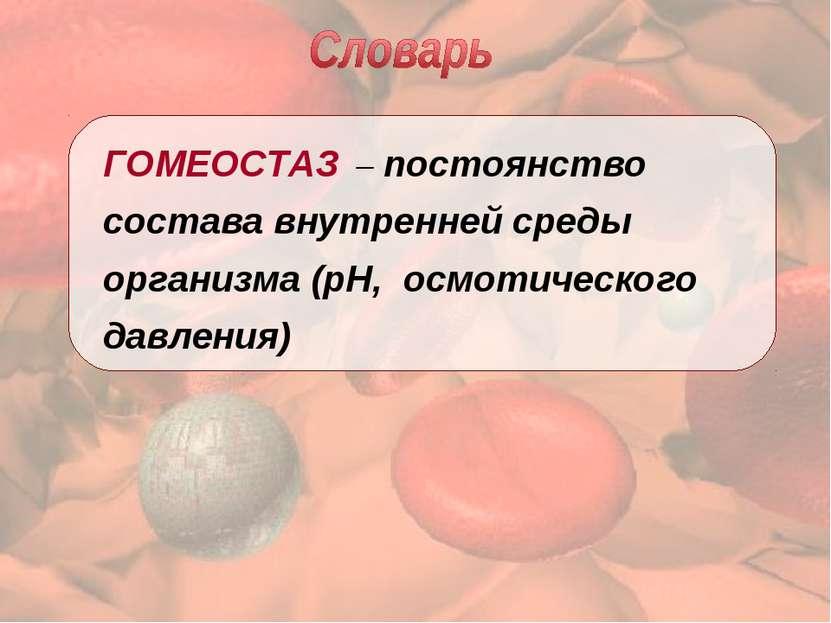 ГОМЕОСТАЗ – постоянство состава внутренней среды организма (рН, осмотического...