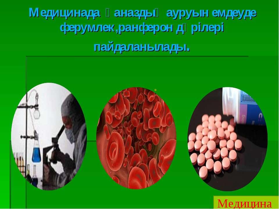Медицинада қаназдық ауруын емдеуде ферумлек,ранферон дәрілері пайдаланылады. ...