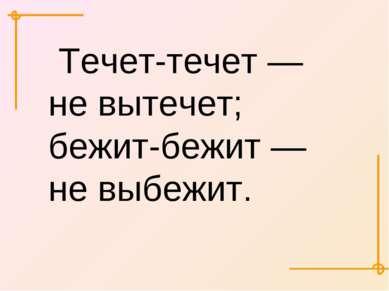 Течет-течет — не вытечет; бежит-бежит — не выбежит.