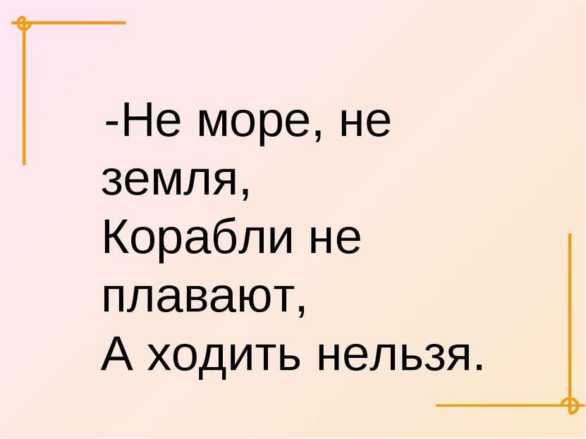 -Не море, не земля, Корабли не плавают, А ходить нельзя.