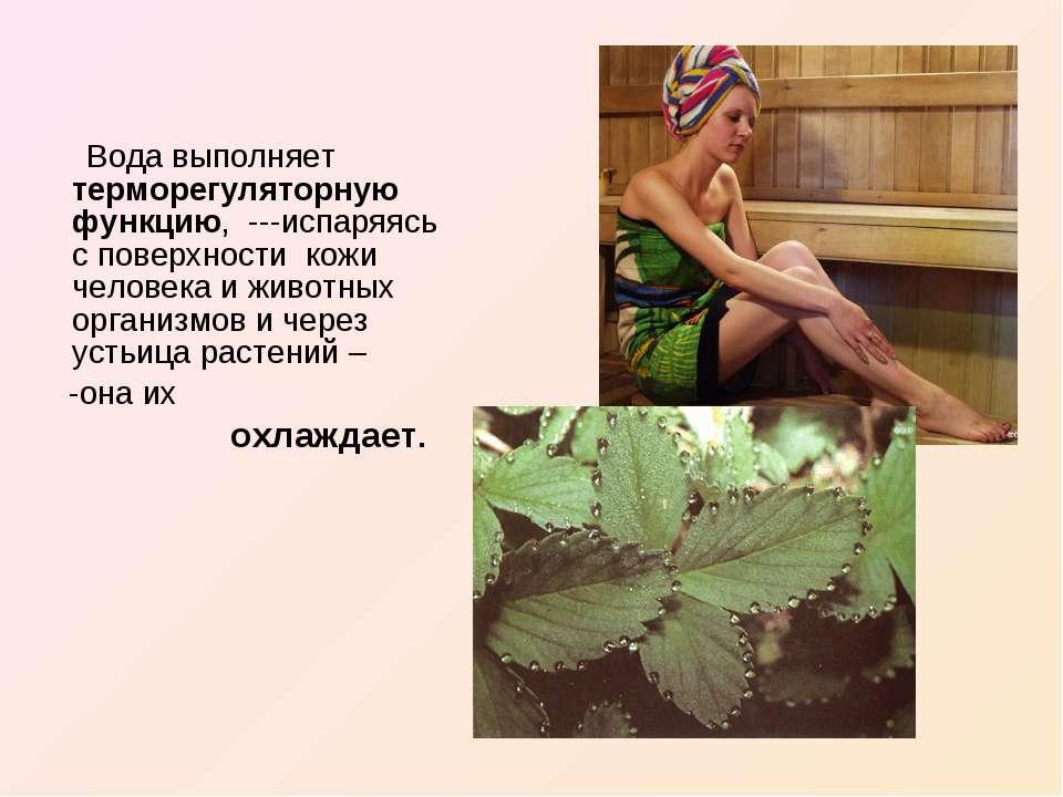 Вода выполняет терморегуляторную функцию, ---испаряясь с поверхности кожи чел...