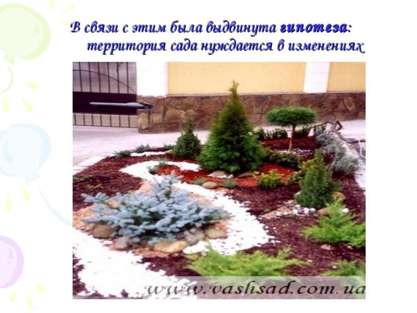 В связи с этим была выдвинута гипотеза: территория сада нуждается в изменениях