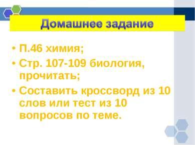 П.46 химия; Стр. 107-109 биология, прочитать; Составить кроссворд из 10 слов ...
