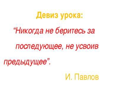 """Девиз урока: """"Никогда не беритесь за последующее, не усвоив предыдущее"""". И. П..."""