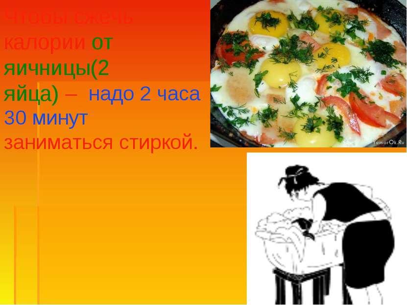 Чтобы сжечь калории от яичницы(2 яйца) – надо 2 часа 30 минут заниматься стир...