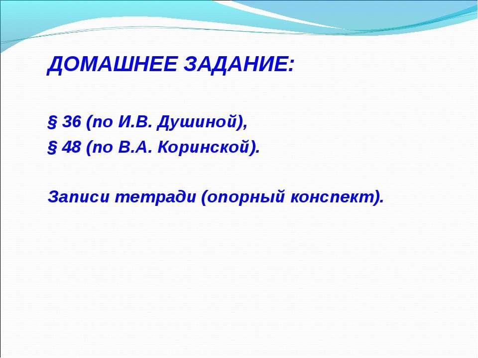 ДОМАШНЕЕ ЗАДАНИЕ: § 36 (по И.В. Душиной), § 48 (по В.А. Коринской). Записи те...