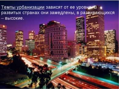 Темпы урбанизации зависят от ее уровня. В развитых странах они замедлены, в р...