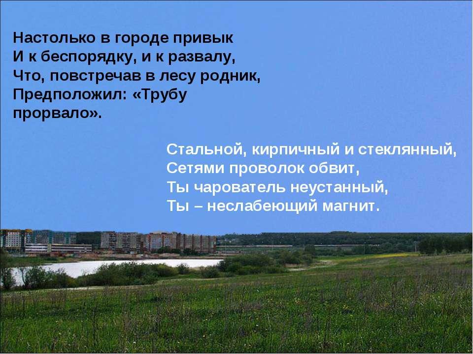 Настолько в городе привык И к беспорядку, и к развалу, Что, повстречав в лесу...