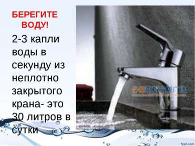 БЕРЕГИТЕ ВОДУ! 2-3 капли воды в секунду из неплотно закрытого крана- это 30 л...