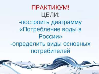 ПРАКТИКУМ! ЦЕЛИ: -построить диаграмму «Потребление воды в России» -определить...